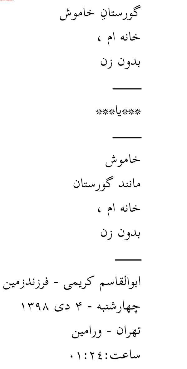 هنر شعر و داستان محفل شعر و داستان ابوالقاسم کریمی گورستانِ خاموش  خانه ام ،  بدون زن  ____________  ***یا***  ____________  خاموش  مانند گورستان  خانه ام ،  بدون زن  ___________  ابوالقاسم کریمی - فرزندزمین  چهارشنبه - ۴ دی ۱۳۹۸  تهران - ورامین  ساعت:01:24 #شعر #شاعر #اشعار