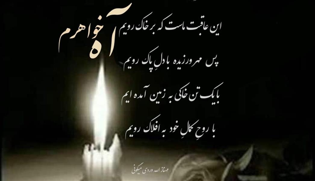 هنر شعر و داستان محفل شعر و داستان مهناز الله وردی میگونی #تسلیت ،  أه_خواهرم ،#پروفایل_عزا#عزای_خواهر،#همدردی، #این_عاقبت_ماست که بر خاک رویم  پس  مهر ورزیده  با دلِ پاک   رویم  با یک تن خاکی به  زمین آمده ایم  با  روحِ کمالِ خود  به افلاک  رویم