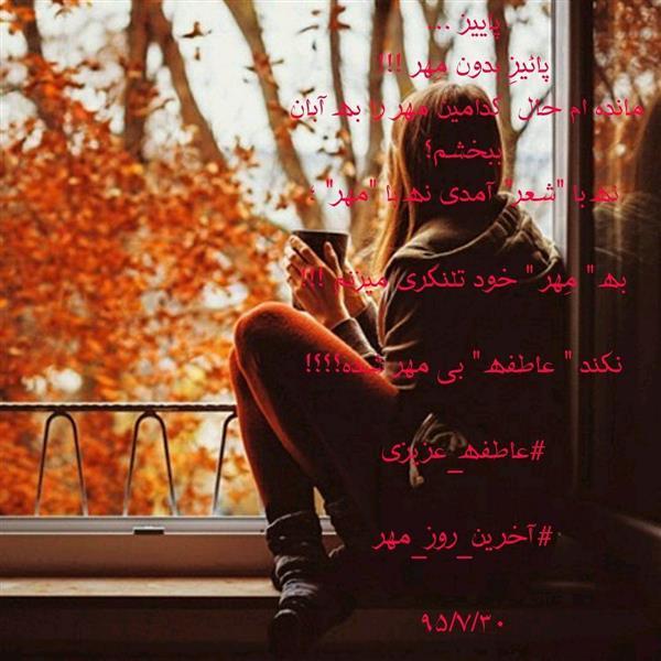 """هنر شعر و داستان محفل شعر و داستان عاطفه عزیزی پاییز ... پائیزِ بدون مِهر !!! مانده ام حال کدامین مهر را به آبان  ببخشم؟ نه با """"شعر"""" آمدی نه با """"مهر"""" ؛  به """" مِهر """" خود تلنگری میزنم !!!  نکند """" عاطفه """" بی مهر شده؟؟؟!  #عاطفه_عزیزی  #آخرین_روز_مهر  ۹۵/۷/۳۰"""