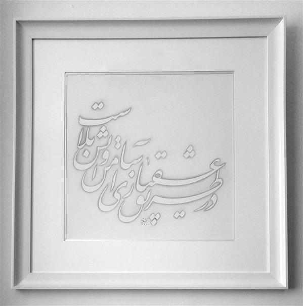 هنر خوشنویسی محفل خوشنویسی آرش مقدم ؛ در طریق عشق بازی ، امن و آسایش بلاست ؛ ابعاد 70 در 70 سانتیمتر تکنیک سایه روی مقوای ماکت سفید